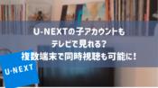 U-NEXTの子アカウントもテレビで見れる?複数端末で同時視聴も可能に!