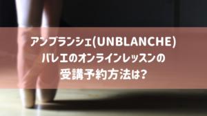 アンブランシェ(UNBLANCHE)バレエのオンラインレッスンの受講予約方法は?